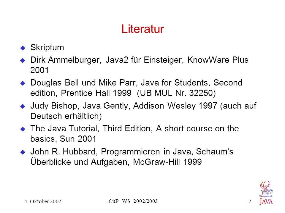 4. Oktober 2002 CuP WS 2002/2003 2 Literatur Skriptum Dirk Ammelburger, Java2 für Einsteiger, KnowWare Plus 2001 Douglas Bell und Mike Parr, Java for