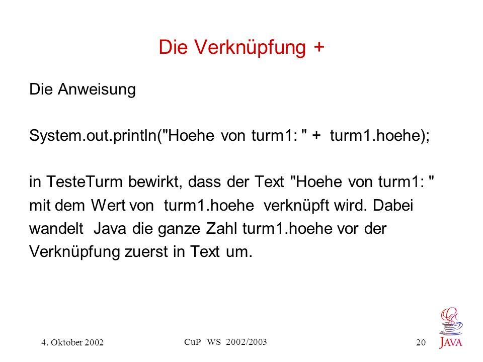 4. Oktober 2002 CuP WS 2002/2003 20 Die Verknüpfung + Die Anweisung System.out.println(