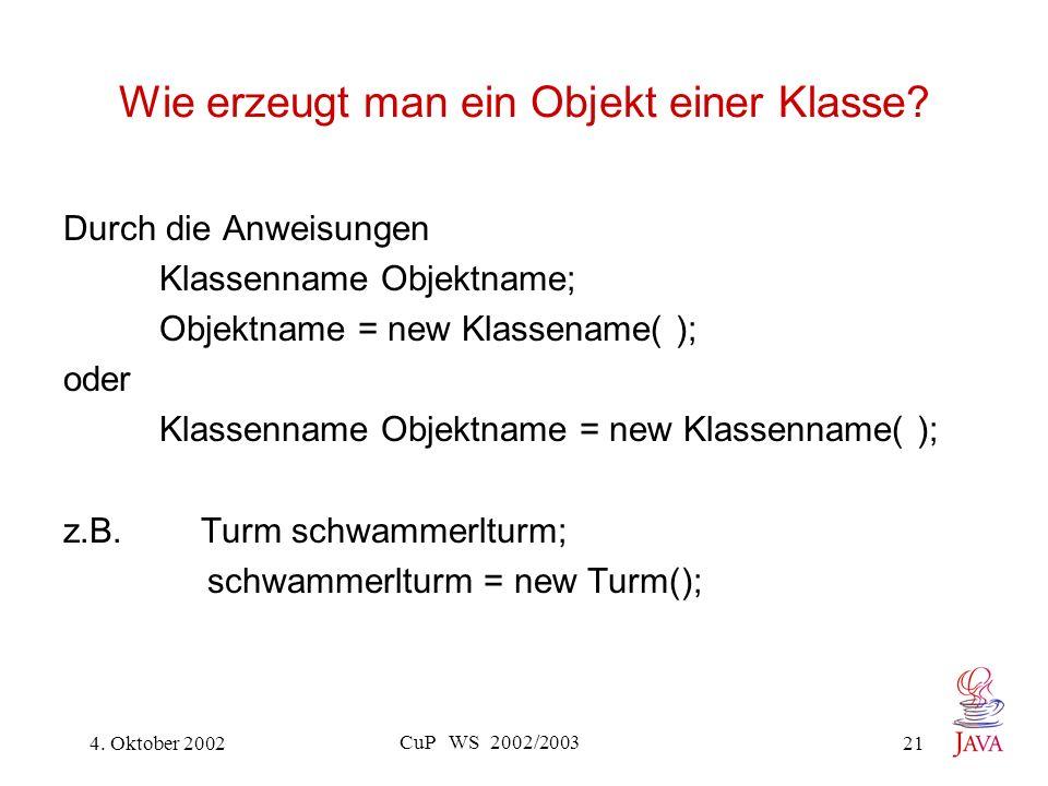 4. Oktober 2002 CuP WS 2002/2003 21 Wie erzeugt man ein Objekt einer Klasse.