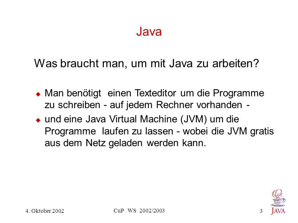 4. Oktober 2002 CuP WS 2002/2003 3 Java Was braucht man, um mit Java zu arbeiten.