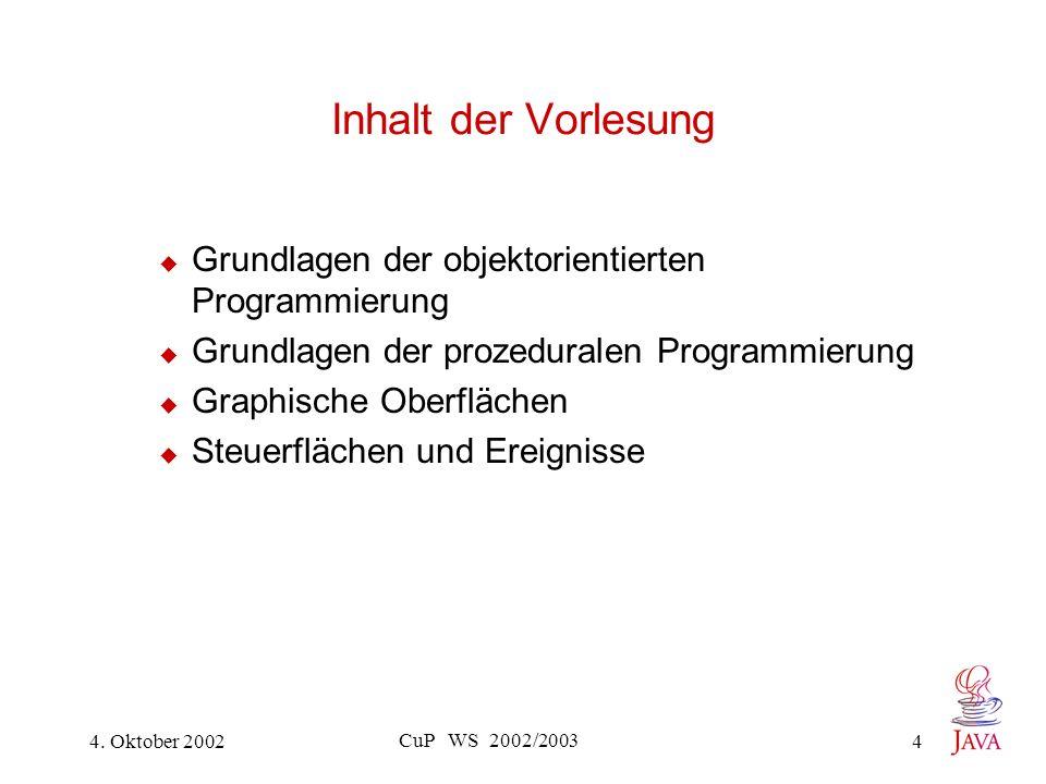 4. Oktober 2002 CuP WS 2002/2003 4 Inhalt der Vorlesung Grundlagen der objektorientierten Programmierung Grundlagen der prozeduralen Programmierung Gr