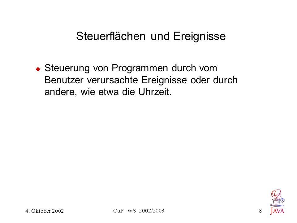 4. Oktober 2002 CuP WS 2002/2003 8 Steuerflächen und Ereignisse Steuerung von Programmen durch vom Benutzer verursachte Ereignisse oder durch andere,