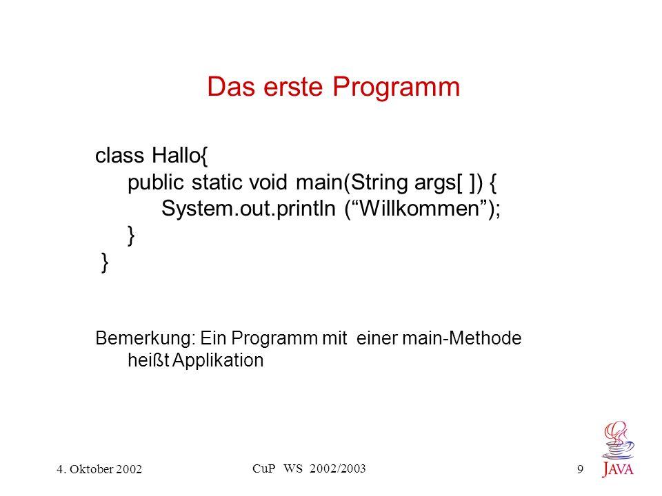 4. Oktober 2002 CuP WS 2002/2003 9 Das erste Programm class Hallo{ public static void main(String args[ ]) { System.out.println (Willkommen); } Bemerk