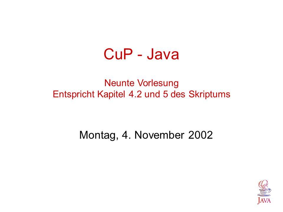 CuP - Java Neunte Vorlesung Entspricht Kapitel 4.2 und 5 des Skriptums Montag, 4. November 2002