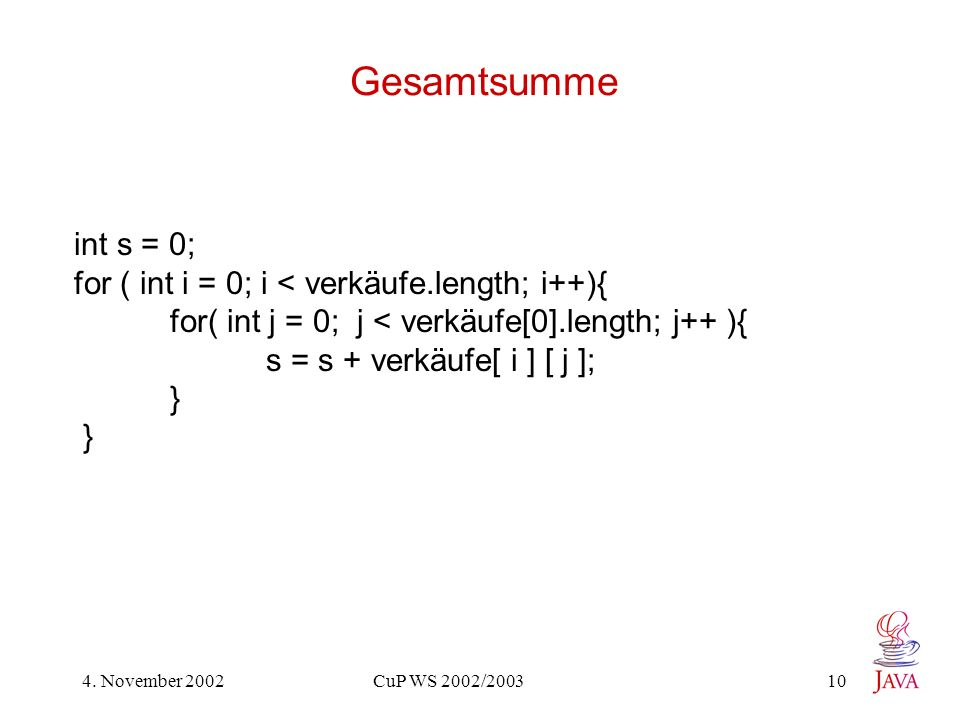 4. November 2002 CuP WS 2002/2003 10 Gesamtsumme int s = 0; for ( int i = 0; i < verkäufe.length; i++){ for( int j = 0; j < verkäufe[0].length; j++ ){