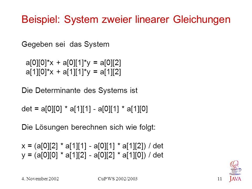 4. November 2002 CuP WS 2002/2003 11 Beispiel: System zweier linearer Gleichungen Gegeben sei das System a[0][0]*x + a[0][1]*y = a[0][2] a[1][0]*x + a