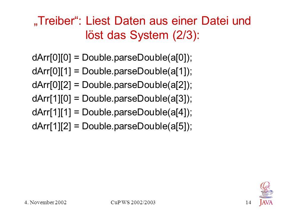 4. November 2002 CuP WS 2002/2003 14 Treiber: Liest Daten aus einer Datei und löst das System (2/3): dArr[0][0] = Double.parseDouble(a[0]); dArr[0][1]