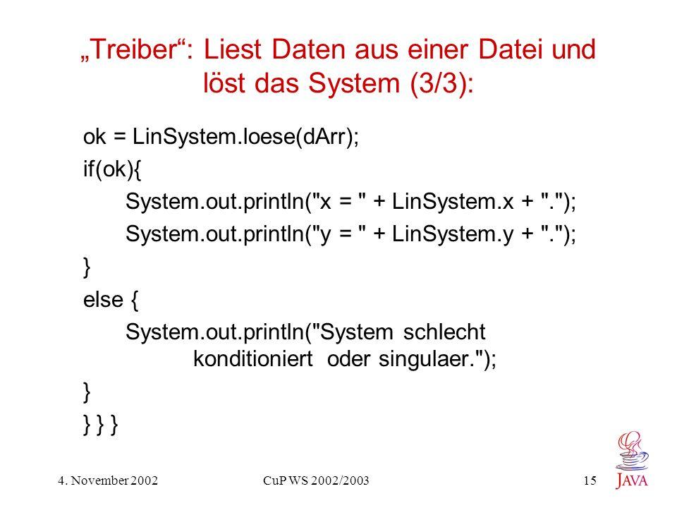 4. November 2002 CuP WS 2002/2003 15 Treiber: Liest Daten aus einer Datei und löst das System (3/3): ok = LinSystem.loese(dArr); if(ok){ System.out.pr