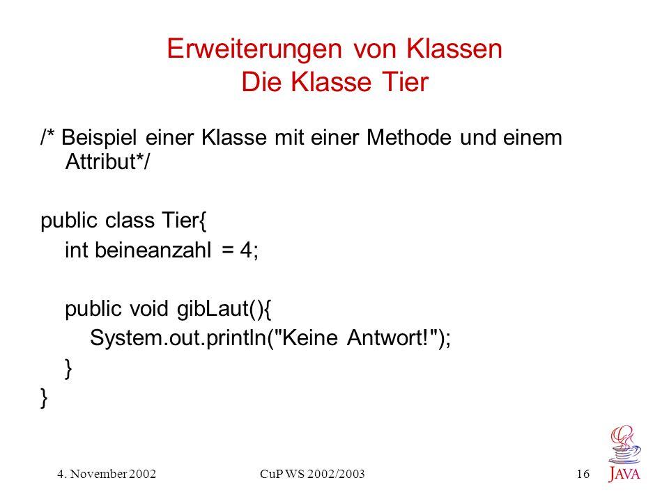 4. November 2002 CuP WS 2002/2003 16 Erweiterungen von Klassen Die Klasse Tier /* Beispiel einer Klasse mit einer Methode und einem Attribut*/ public