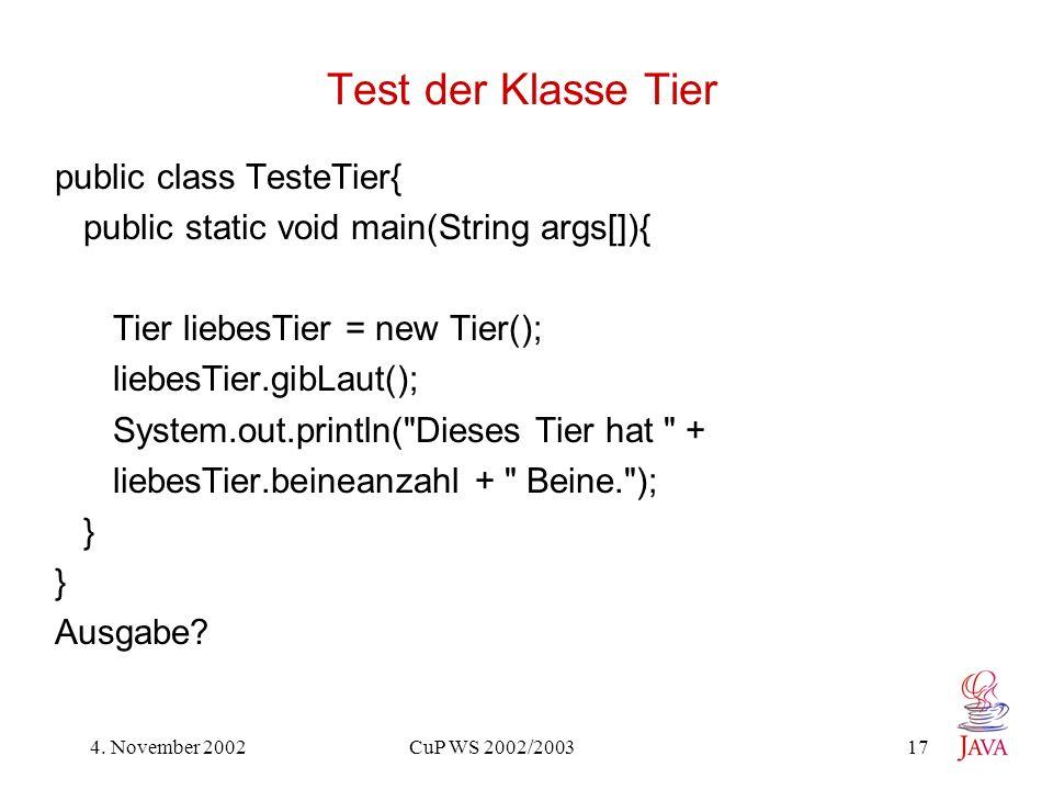 4. November 2002 CuP WS 2002/2003 17 Test der Klasse Tier public class TesteTier{ public static void main(String args[]){ Tier liebesTier = new Tier()