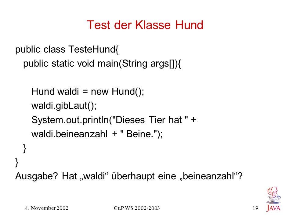 4. November 2002 CuP WS 2002/2003 19 Test der Klasse Hund public class TesteHund{ public static void main(String args[]){ Hund waldi = new Hund(); wal