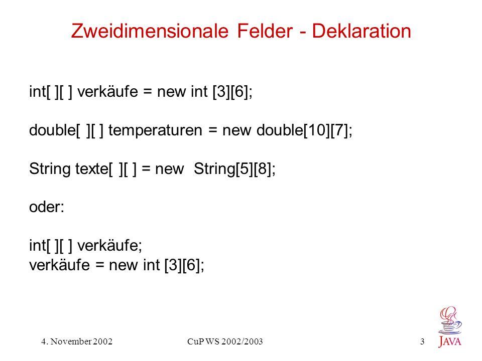 4. November 2002 CuP WS 2002/2003 3 Zweidimensionale Felder - Deklaration int[ ][ ] verkäufe = new int [3][6]; double[ ][ ] temperaturen = new double[