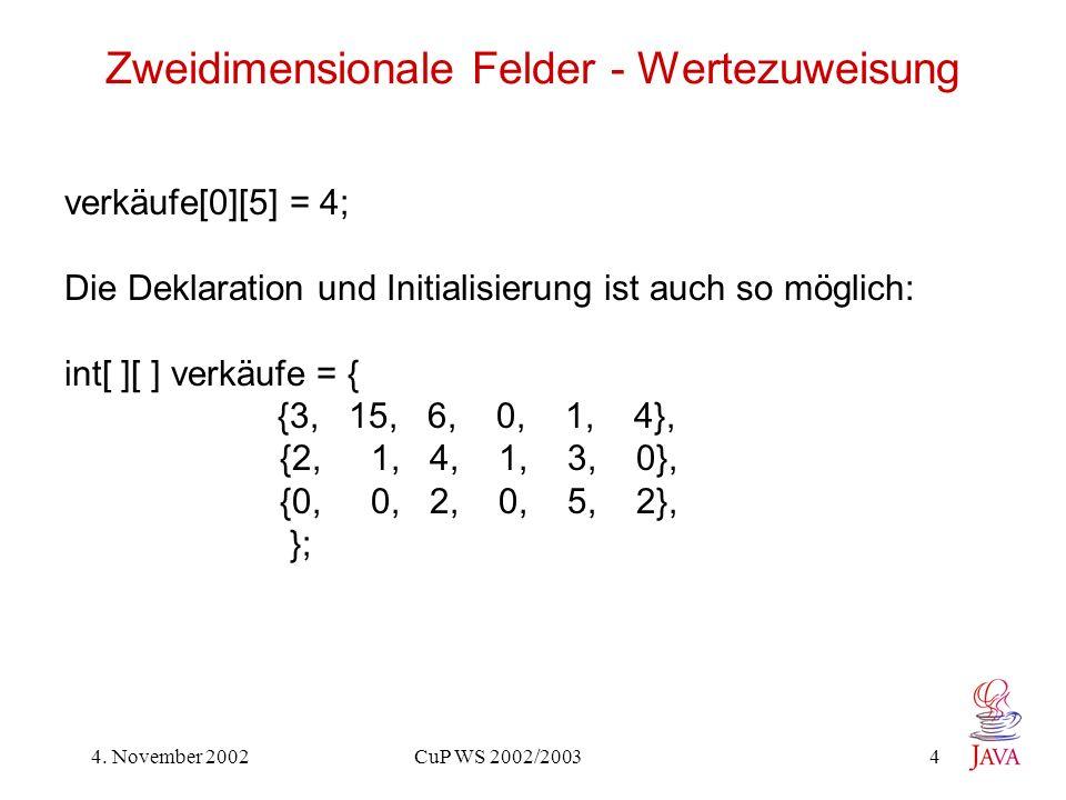 4. November 2002 CuP WS 2002/2003 4 Zweidimensionale Felder - Wertezuweisung verkäufe[0][5] = 4; Die Deklaration und Initialisierung ist auch so mögli