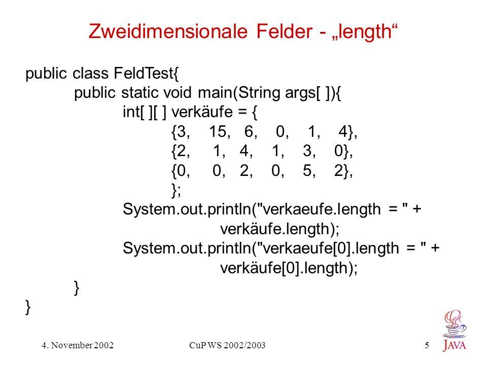 4. November 2002 CuP WS 2002/2003 5 Zweidimensionale Felder - length public class FeldTest{ public static void main(String args[ ]){ int[ ][ ] verkäuf