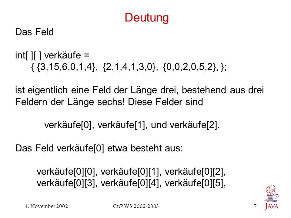 4. November 2002 CuP WS 2002/2003 7 Deutung Das Feld int[ ][ ] verkäufe = { {3,15,6,0,1,4}, {2,1,4,1,3,0}, {0,0,2,0,5,2}, }; ist eigentlich eine Feld