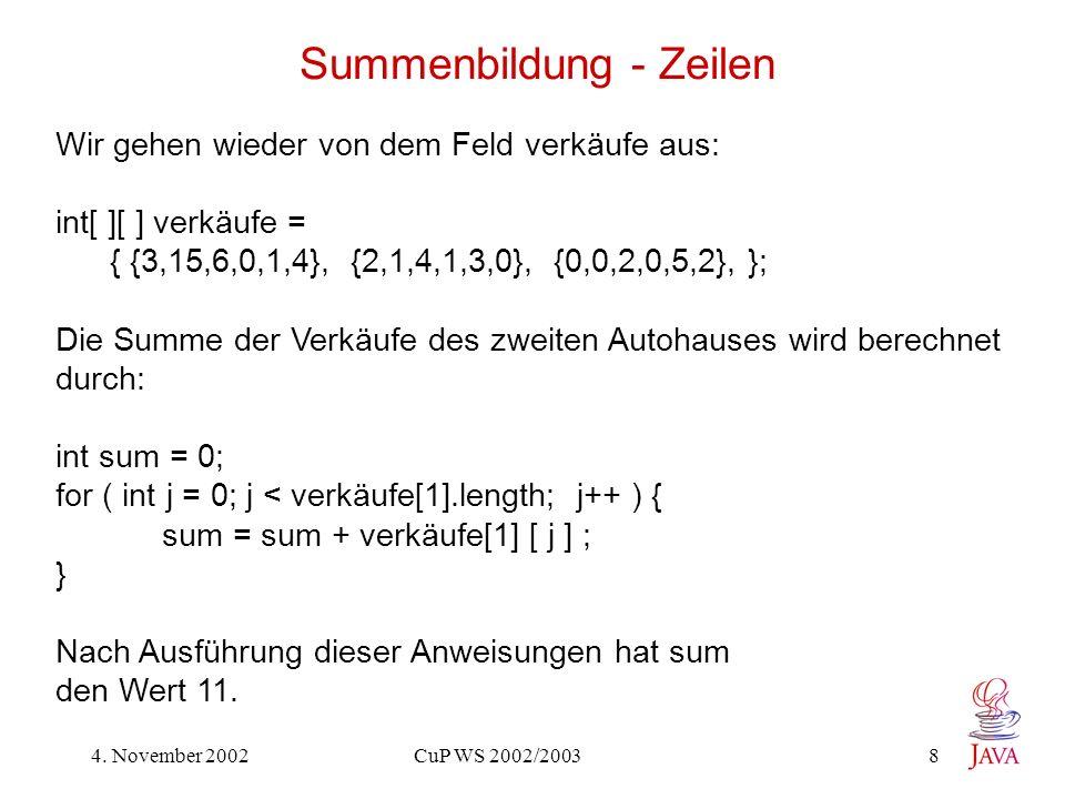 4. November 2002 CuP WS 2002/2003 8 Summenbildung - Zeilen Wir gehen wieder von dem Feld verkäufe aus: int[ ][ ] verkäufe = { {3,15,6,0,1,4}, {2,1,4,1
