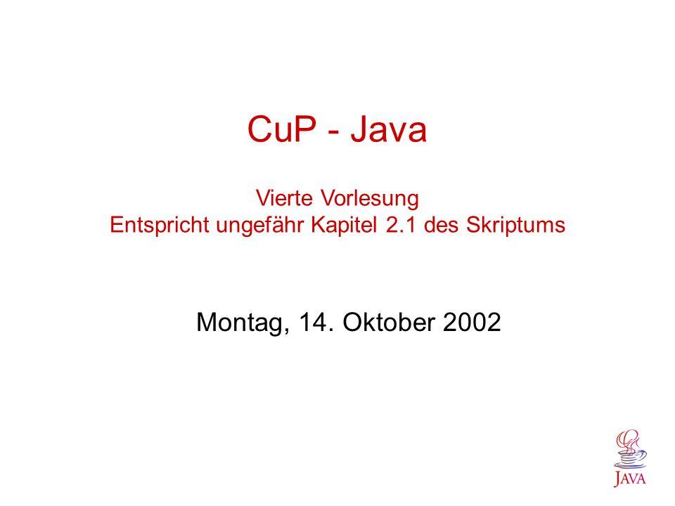 CuP - Java Vierte Vorlesung Entspricht ungefähr Kapitel 2.1 des Skriptums Montag, 14. Oktober 2002
