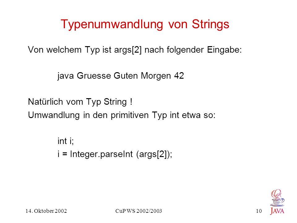 14. Oktober 2002 CuP WS 2002/2003 10 Typenumwandlung von Strings Von welchem Typ ist args[2] nach folgender Eingabe: java Gruesse Guten Morgen 42 Natü