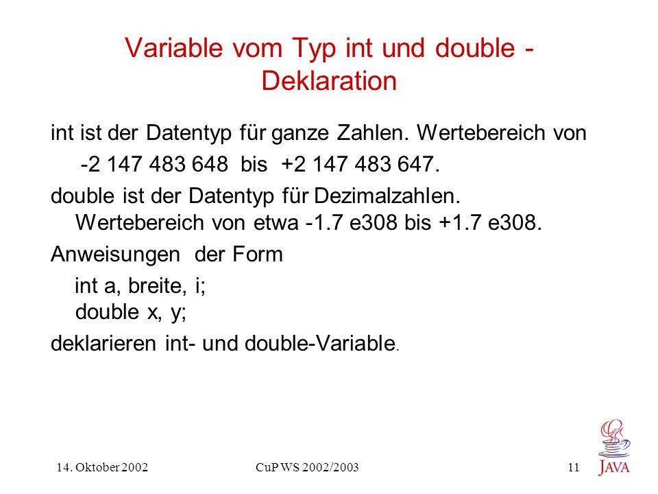 14. Oktober 2002 CuP WS 2002/2003 11 Variable vom Typ int und double - Deklaration int ist der Datentyp für ganze Zahlen. Wertebereich von -2 147 483