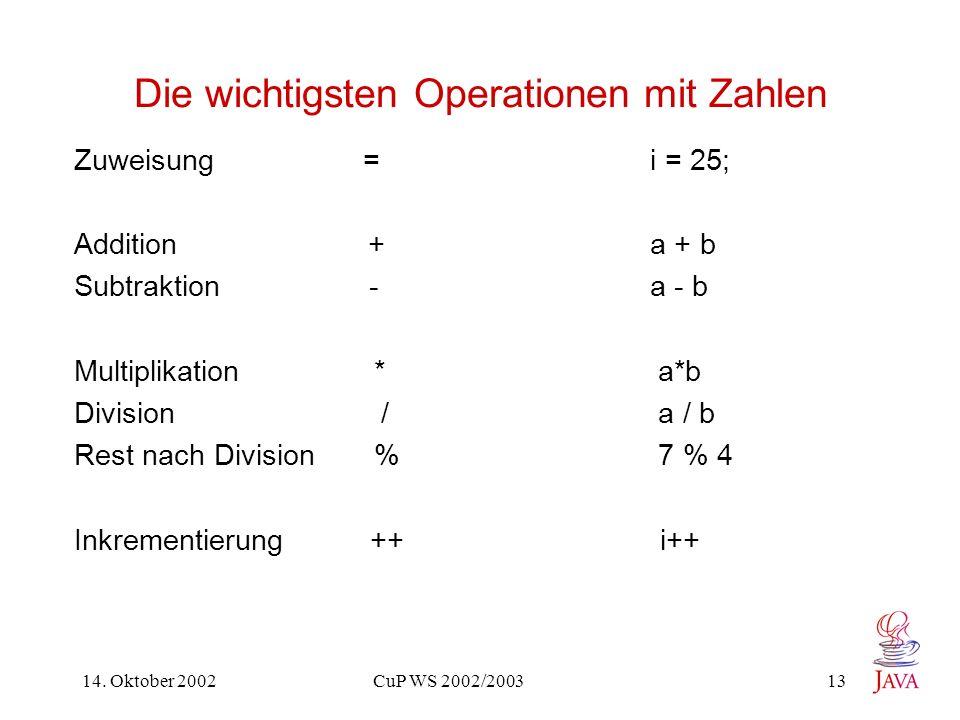 14. Oktober 2002 CuP WS 2002/2003 13 Die wichtigsten Operationen mit Zahlen Zuweisung =i = 25; Addition + a + b Subtraktion - a - b Multiplikation * a