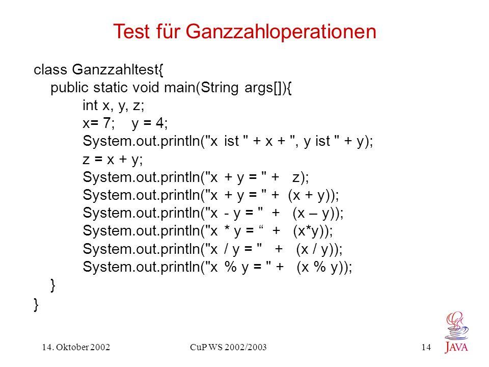 14. Oktober 2002 CuP WS 2002/2003 14 Test für Ganzzahloperationen class Ganzzahltest{ public static void main(String args[]){ int x, y, z; x= 7; y = 4