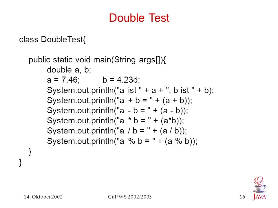 14. Oktober 2002 CuP WS 2002/2003 16 Double Test class DoubleTest{ public static void main(String args[]){ double a, b; a = 7.46; b = 4.23d; System.ou