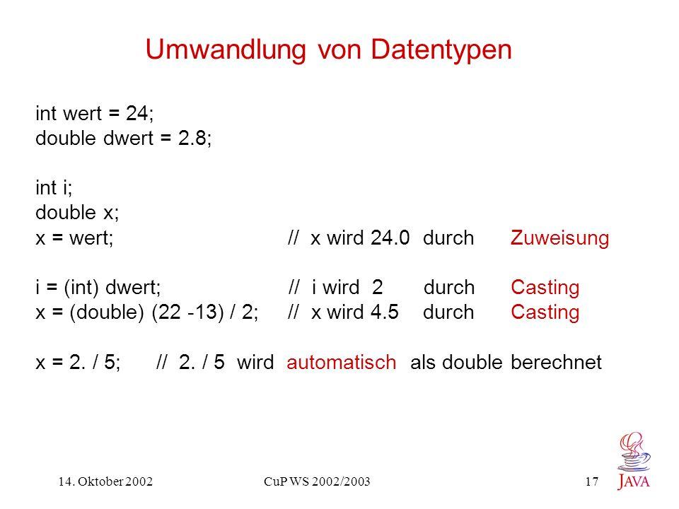 14. Oktober 2002 CuP WS 2002/2003 17 Umwandlung von Datentypen int wert = 24; double dwert = 2.8; int i; double x; x = wert; // x wird 24.0 durch Zuwe
