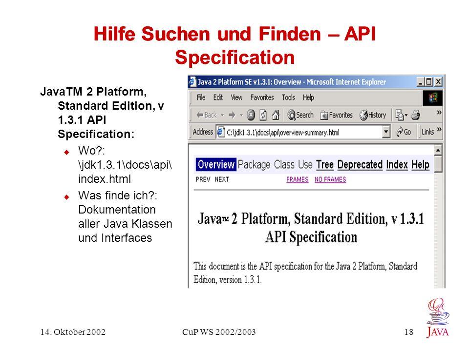 14. Oktober 2002 CuP WS 2002/2003 18 Hilfe Suchen und Finden – API Specification JavaTM 2 Platform, Standard Edition, v 1.3.1 API Specification: Wo?:
