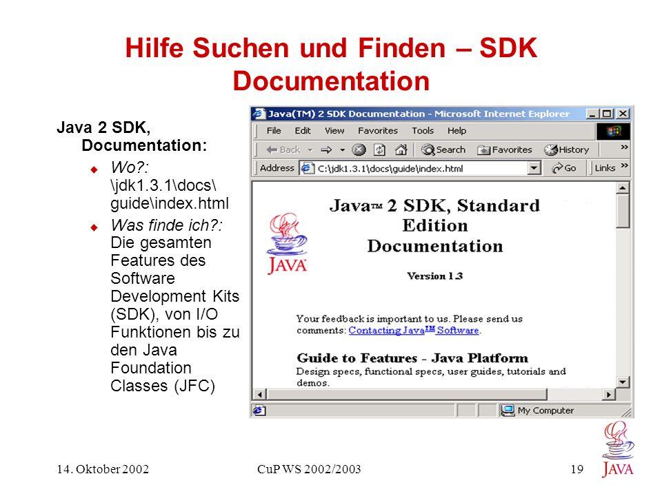 14. Oktober 2002 CuP WS 2002/2003 19 Hilfe Suchen und Finden – SDK Documentation Java 2 SDK, Documentation: Wo?: \jdk1.3.1\docs\ guide\index.html Was