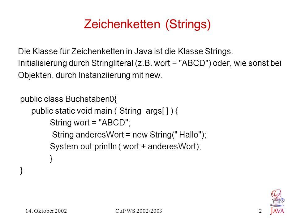 14. Oktober 2002 CuP WS 2002/2003 2 Zeichenketten (Strings) Die Klasse für Zeichenketten in Java ist die Klasse Strings. Initialisierung durch Stringl