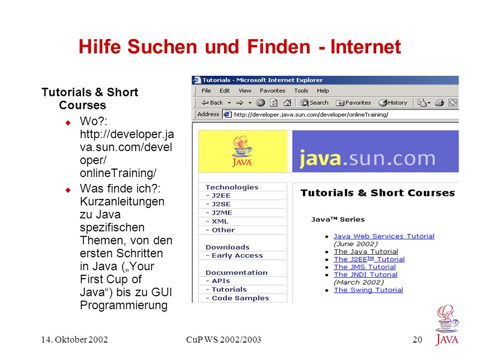 14. Oktober 2002 CuP WS 2002/2003 20 Hilfe Suchen und Finden - Internet Tutorials & Short Courses Wo?: http://developer.ja va.sun.com/devel oper/ onli