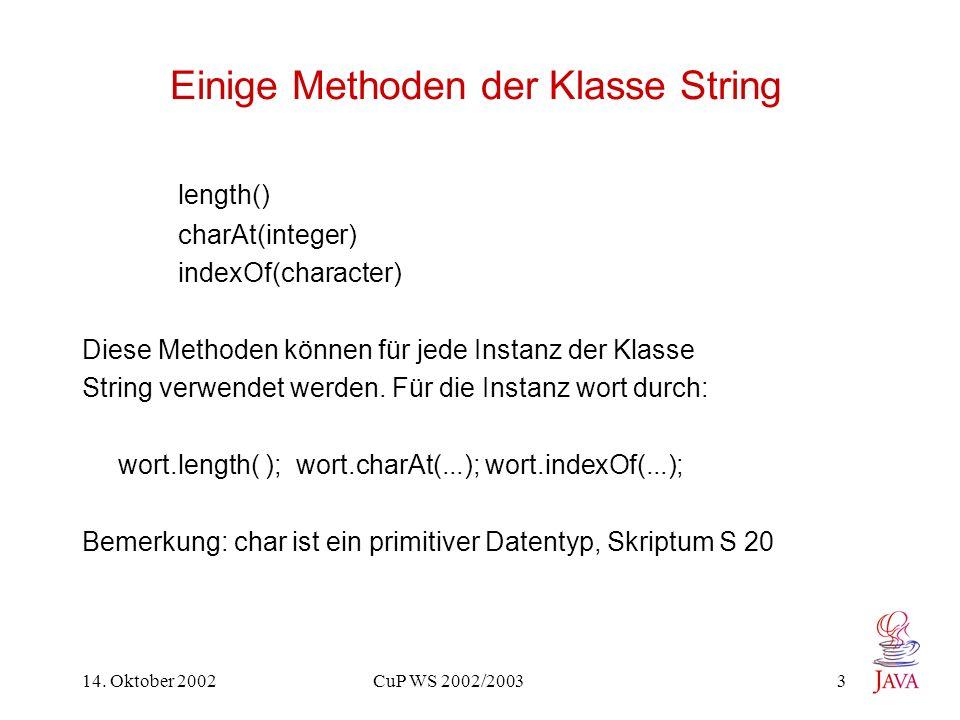 14. Oktober 2002 CuP WS 2002/2003 3 Einige Methoden der Klasse String length() charAt(integer) indexOf(character) Diese Methoden können für jede Insta