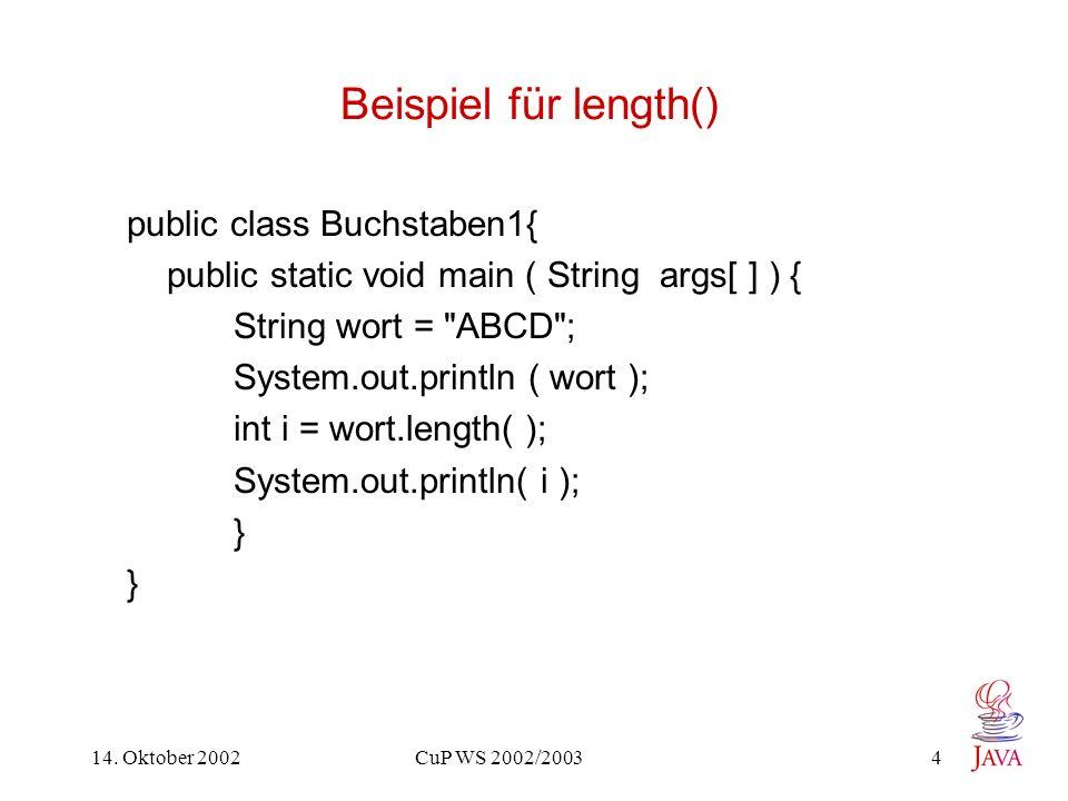 14. Oktober 2002 CuP WS 2002/2003 4 Beispiel für length() public class Buchstaben1{ public static void main ( String args[ ] ) { String wort =