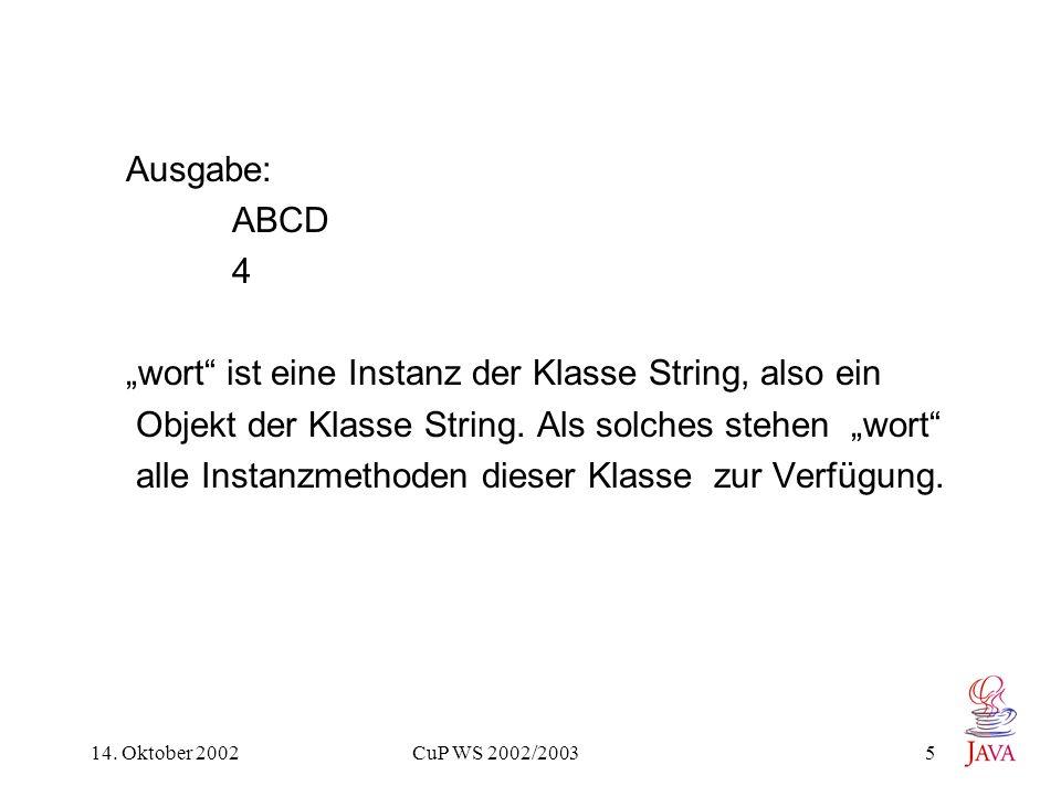 14. Oktober 2002 CuP WS 2002/2003 5 Ausgabe: ABCD 4 wort ist eine Instanz der Klasse String, also ein Objekt der Klasse String. Als solches stehen wor
