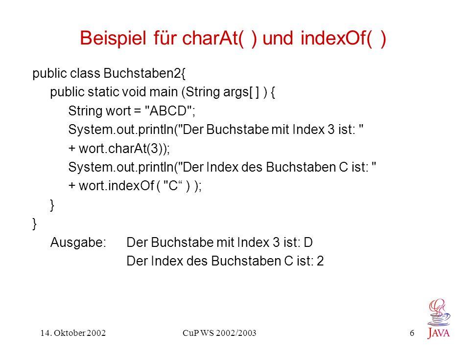 14. Oktober 2002 CuP WS 2002/2003 6 Beispiel für charAt( ) und indexOf( ) public class Buchstaben2{ public static void main (String args[ ] ) { String