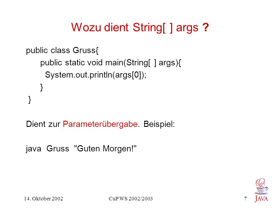 14. Oktober 2002 CuP WS 2002/2003 7 Wozu dient String[ ] args ? public class Gruss{ public static void main(String[ ] args){ System.out.println(args[0