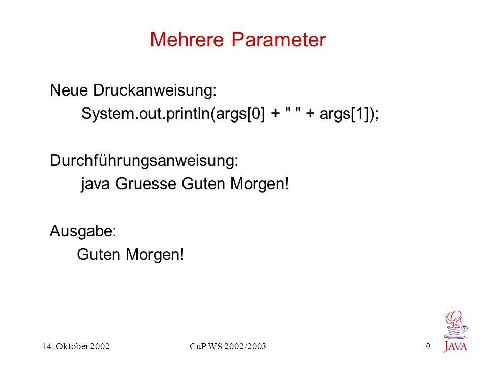 14. Oktober 2002 CuP WS 2002/2003 9 Mehrere Parameter Neue Druckanweisung: System.out.println(args[0] +