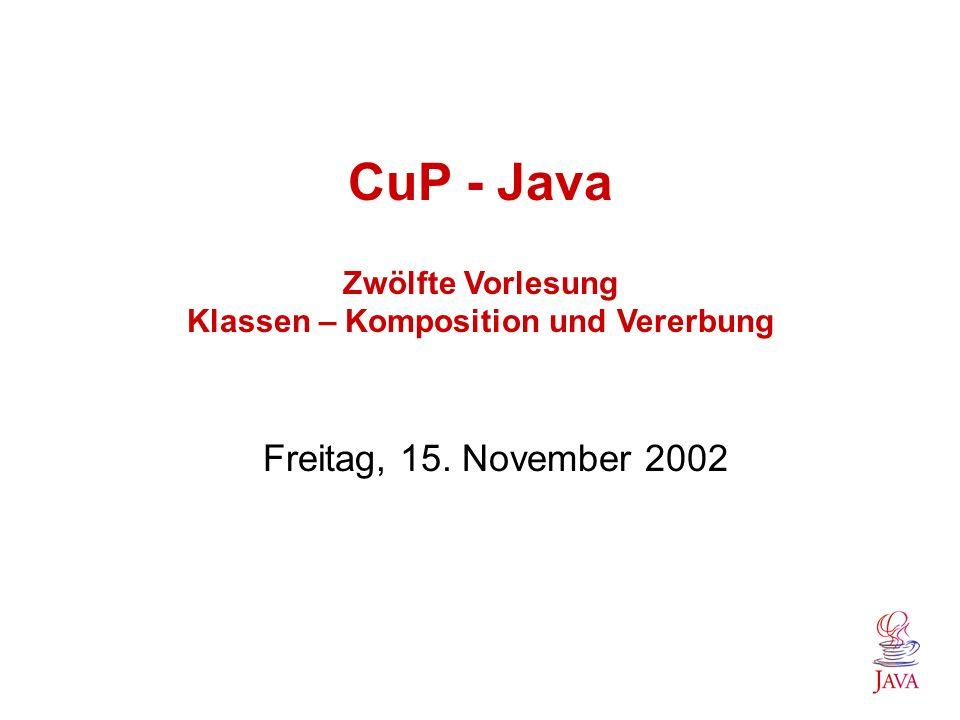CuP - Java Zwölfte Vorlesung Klassen – Komposition und Vererbung Freitag, 15. November 2002