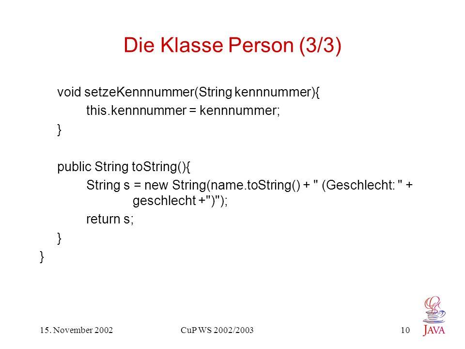 15. November 2002 CuP WS 2002/2003 10 Die Klasse Person (3/3) void setzeKennnummer(String kennnummer){ this.kennnummer = kennnummer; } public String t
