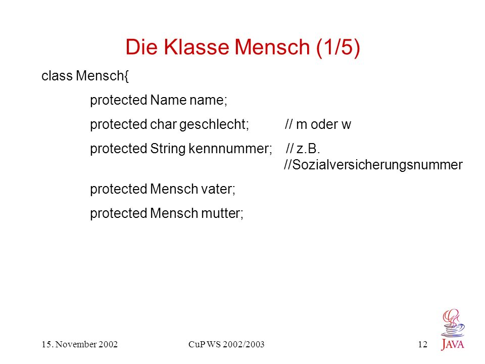 15. November 2002 CuP WS 2002/2003 12 Die Klasse Mensch (1/5) class Mensch{ protected Name name; protected char geschlecht; // m oder w protected Stri