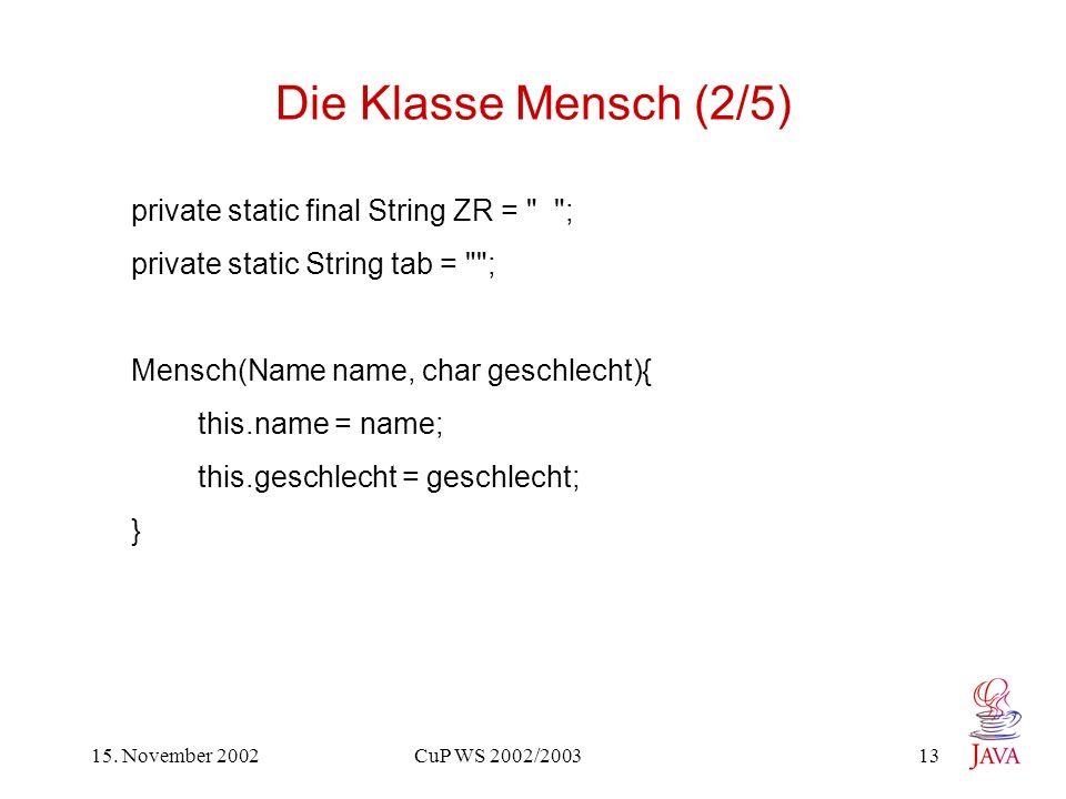 15. November 2002 CuP WS 2002/2003 13 Die Klasse Mensch (2/5) private static final String ZR =