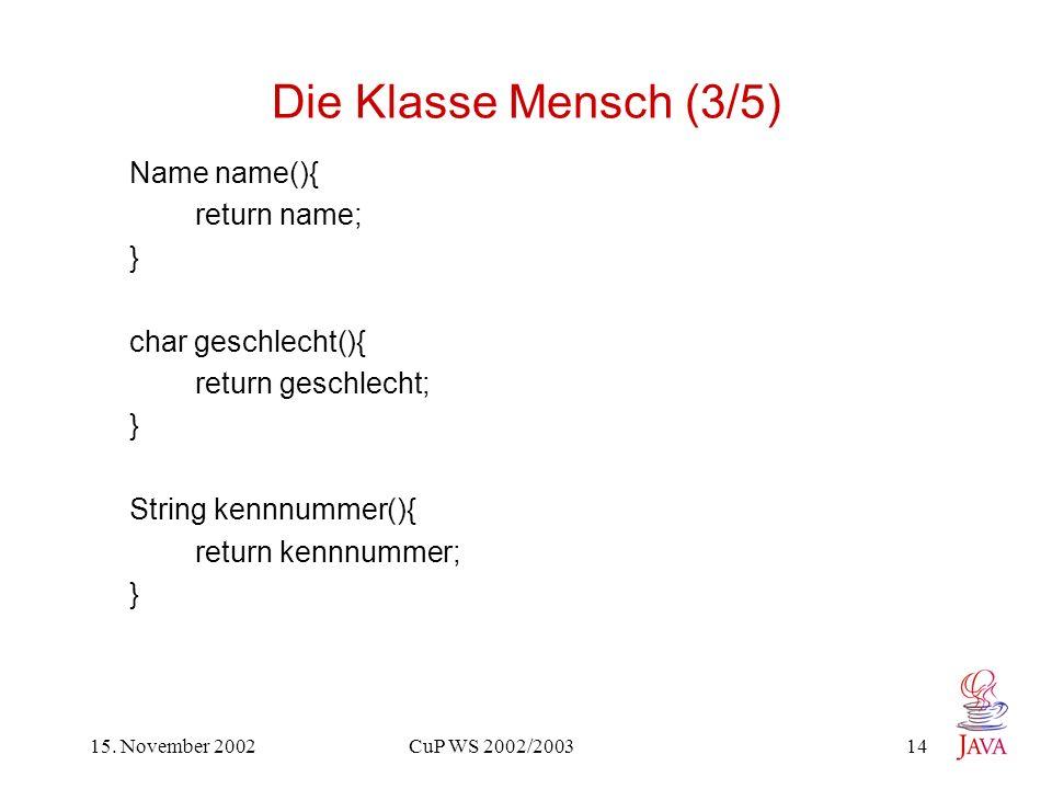 15. November 2002 CuP WS 2002/2003 14 Die Klasse Mensch (3/5) Name name(){ return name; } char geschlecht(){ return geschlecht; } String kennnummer(){