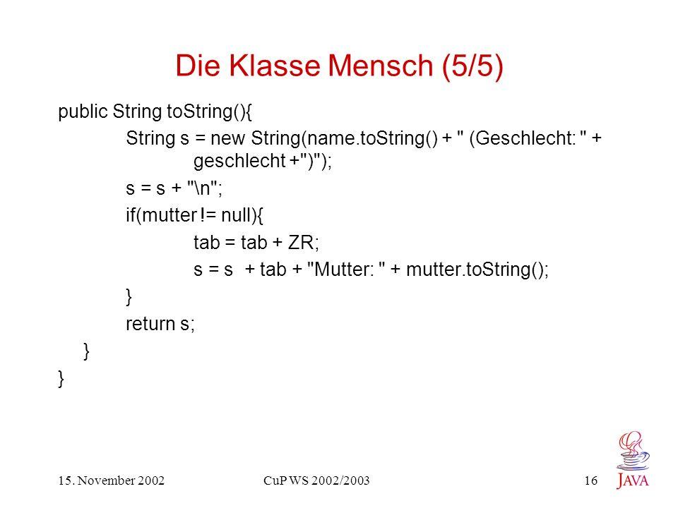 15. November 2002 CuP WS 2002/2003 16 Die Klasse Mensch (5/5) public String toString(){ String s = new String(name.toString() +