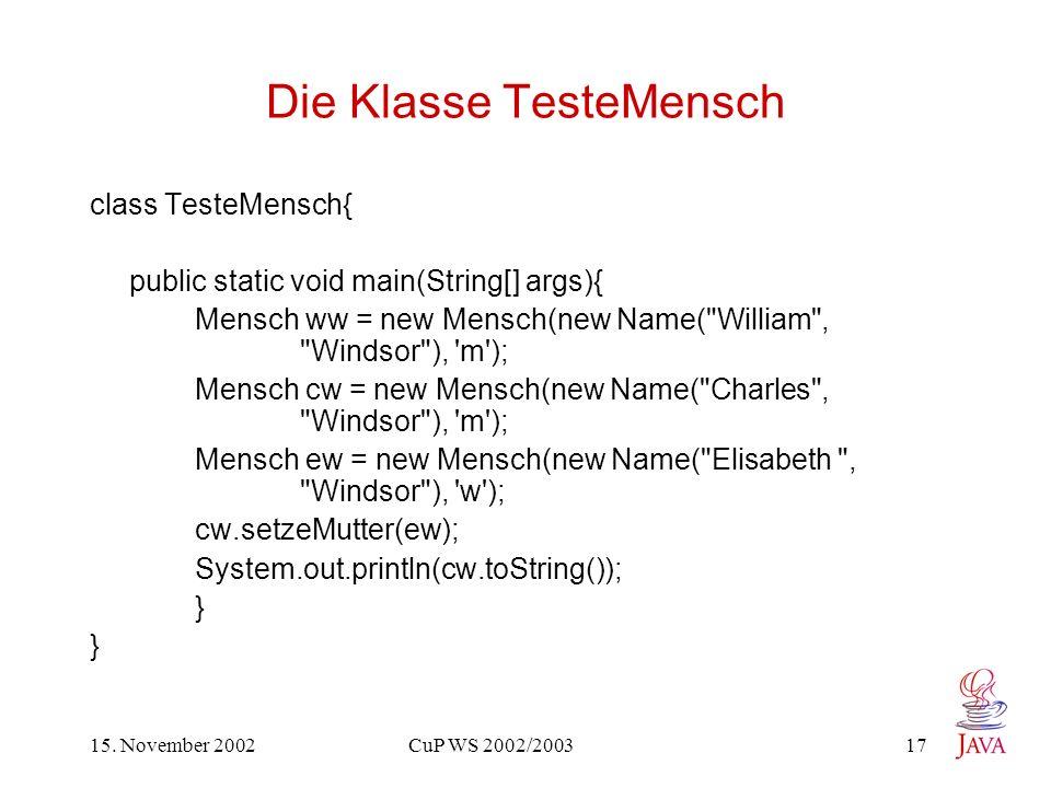 15. November 2002 CuP WS 2002/2003 17 Die Klasse TesteMensch class TesteMensch{ public static void main(String[] args){ Mensch ww = new Mensch(new Nam