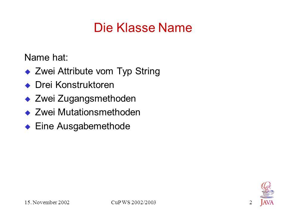 15. November 2002 CuP WS 2002/2003 2 Die Klasse Name Name hat: Zwei Attribute vom Typ String Drei Konstruktoren Zwei Zugangsmethoden Zwei Mutationsmet