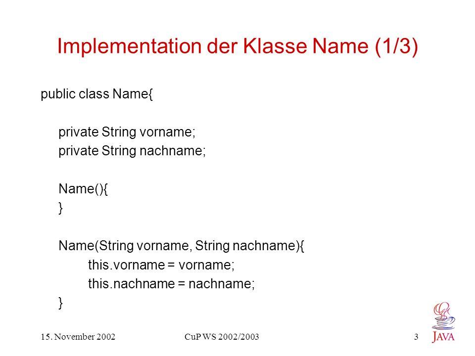 15. November 2002 CuP WS 2002/2003 3 Implementation der Klasse Name (1/3) public class Name{ private String vorname; private String nachname; Name(){