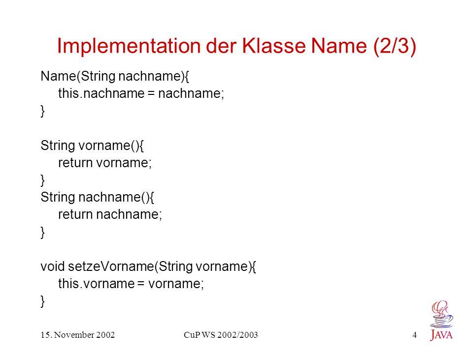 15. November 2002 CuP WS 2002/2003 4 Implementation der Klasse Name (2/3) Name(String nachname){ this.nachname = nachname; } String vorname(){ return