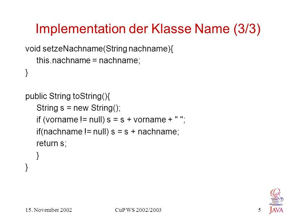 15. November 2002 CuP WS 2002/2003 5 Implementation der Klasse Name (3/3) void setzeNachname(String nachname){ this.nachname = nachname; } public Stri
