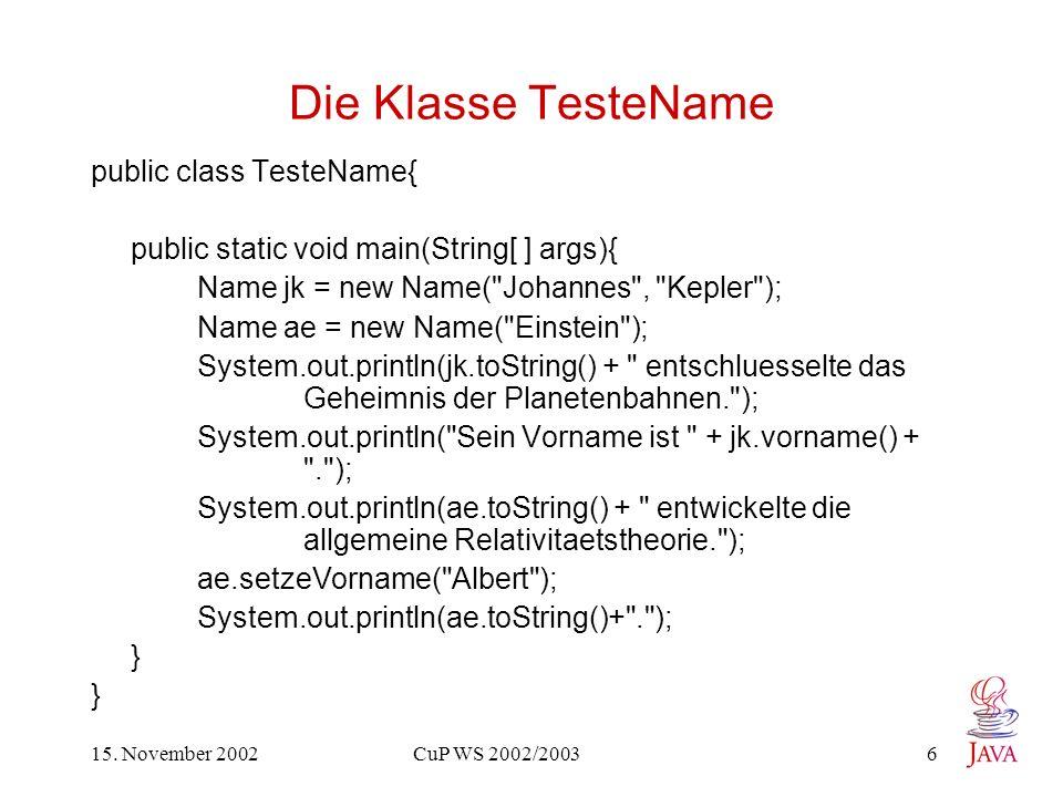15. November 2002 CuP WS 2002/2003 6 Die Klasse TesteName public class TesteName{ public static void main(String[ ] args){ Name jk = new Name(