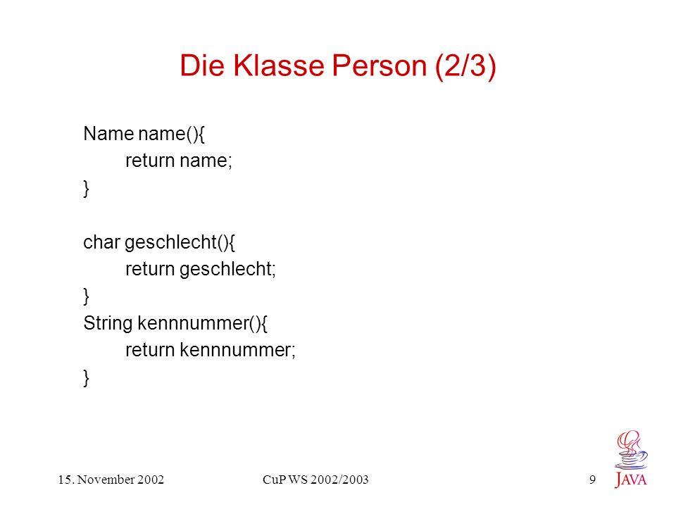 15. November 2002 CuP WS 2002/2003 9 Die Klasse Person (2/3) Name name(){ return name; } char geschlecht(){ return geschlecht; } String kennnummer(){